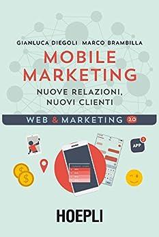 Mobile marketing: Nuove relazioni, nuovi clienti di [Diegoli, Gianluca, Brambilla, Marco]