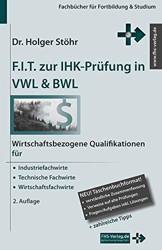 F.I.T. zur IHK-Prüfung in VWL & BWL: Wirtschaftsbezogene Qualifikationen für für Industriefachwirte, Technische Fachwirte und Wirtschaftsfachwirte (Fachbücher für Fortbildung & Studium)