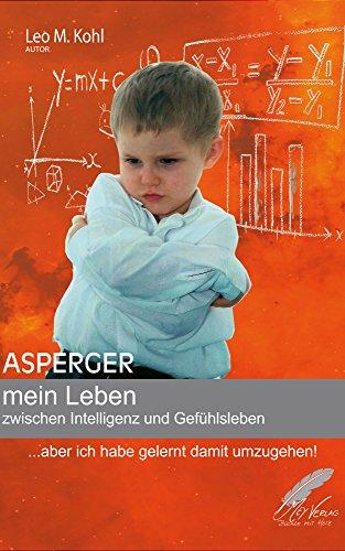 Asperger - mein Leben zwischen Intelligenz und Gefühlsleben: ... aber ich habe gelernt damit umzugehen! von [Kohl, Leo M.]