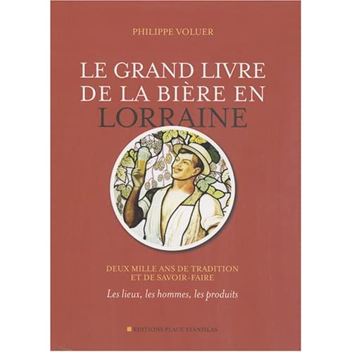Le grand livre de la bière en Lorraine : Deux mille ans de tradition et de savoir-faire - Les lieux, les hommes, les produits