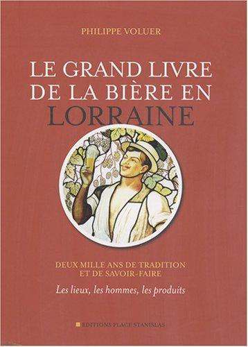 Le grand livre de la bière en Lorraine : Deux mille ans de tradition et de savoir-faire - Les lieux, les hommes, les produits par Philippe Voluer