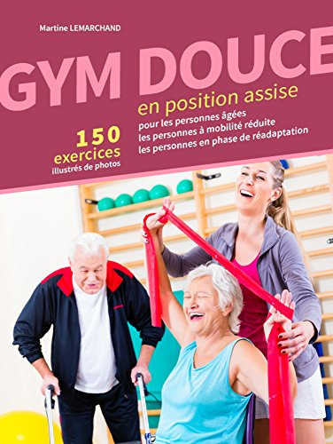 GYM DOUCE EN POSITION ASSISE: 150 Exercices illustrés de photos