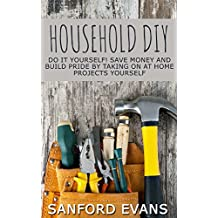 Household DIY: Do It Yourself! Save Money And Build Pride By Taking On At Home Projects Yourself (DIY Household Hacks - Home Repair - DIY - Cleaning and Organizing) (English Edition)