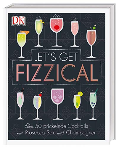 Let\'s Get Fizzical: Über 50 prickelnde Cocktails mit Prosecco, Sekt und Champagner