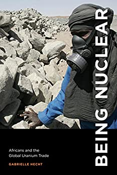 Being Nuclear: Africans and the Global Uranium Trade (MIT Press) by [Hecht, Gabrielle]