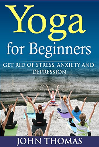 Yoga for Beginners: Get Rid of Stress,Anxiety and Depression ...