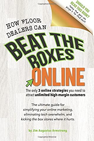 How Floor Dealers Can Beat The Boxes Online: The only 3 online strategies you need to attract unlimited high-margin customers: The ultimate guide for ... and kicking the box stores where it hurts.