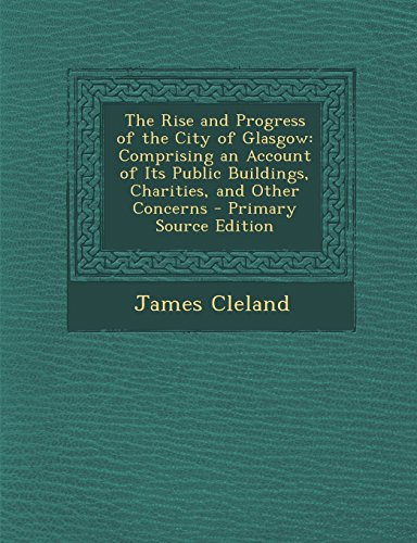 The Rise and Progress of the City of Glasgow: Comprising an Account of Its Public Buildings, Charities, and Other Concerns - Primary Source Edition