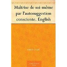 Maîtrise de soi-même par l'autosuggestion consciente. English (English Edition)