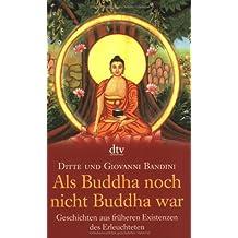 Als Buddha noch nicht Buddha war: Geschichten aus früheren Existenzen des Erleuchteten