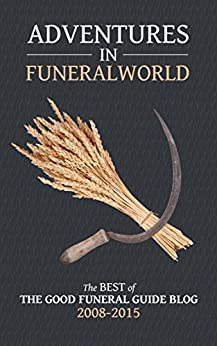 Adventures in Funeralworld: The Best of the Good Funeral Guide Blog 2008 - 2015 by [Blog, Good Funeral Guide]