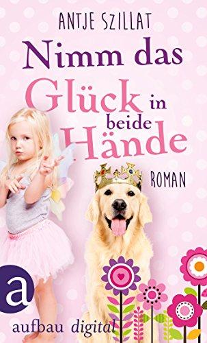 Nimm das Glück in beide Hände!: Roman