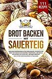 Brot backen mit Sauerteig: Das große Brotbackbuch für jeden Anlass. 111...