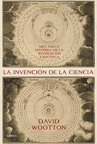 La invención de la ciencia: Una nueva historia de la revolución científica por David Wootton