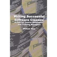 Writing Successful Software Classes: A Plan for Course Developers and Training Managers by William Rice (2004-07-29)