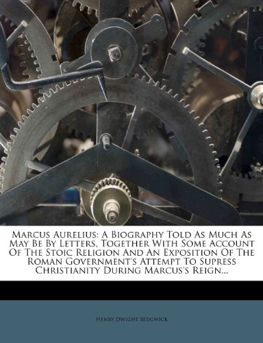 Marcus Aurelius: A Biography Told As Much As May Be By Letters, Together With Some Account Of The Stoic Religion And An Exposition Of The Roman ... Supress Christianity During Marcus's Reign...
