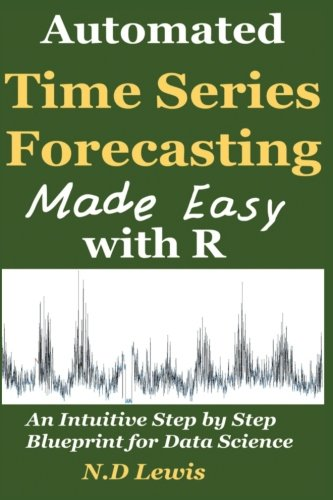 Automated Time Series Forecasting Made Easy with R: An intuitive Step by Step Introduction for Data Science por N D Lewis