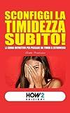 SCONFIGGI LA TIMIDEZZA SUBITO! La guida definitiva per passare da timidi a estroversi (HOW2 Edizioni Vol. 13)