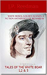 WHITE ROSES, GOLDEN SUNNES: A FICTION ANTHOLOGY OF RICHARD III: TALES OF THE WHITE BOAR 1,2 & 3