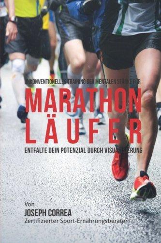 Unkonventionelles Training der mentalen Starke fur Marathonlaufer: Entfalte dein Potenzial Durch Visualisierung por Joseph Correa (Zertifizierter Meditationslehrer)