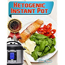Ketogenic Instant Pot: The Complete Guide From Beginners To Advance Keto Diet With Delicious Low Carb Ketogenic Instant Pot Recipes To Boost Health And Lose Weight (English Edition)
