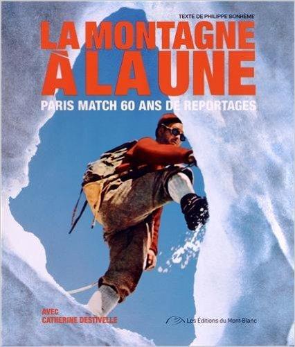 La montagne  la une : Paris Match 60 ans de reportages de Philippe Bonhme,Catherine Destivelle ( 29 mai 2013 )
