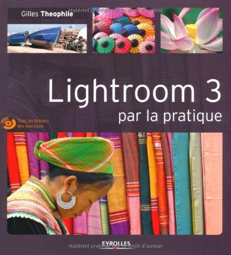 Lightroom 3 par la pratique: Tous les fichiers des exercices. Avec cd-rom. par Gilles Theophile