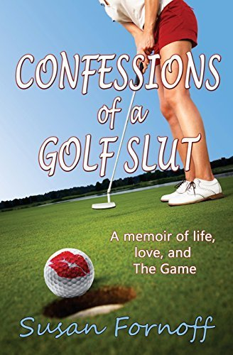 Confessions of a Golf Slut: A memoir of life, love, and The Game 1st edition by Fornoff, Susan (2013) Paperback