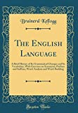 The English Language: A Brief History of Its Grammatical Changes and Its Vocabulary, with Exercises on Synonyms, Prefixes and Suffixes, Word-Analysis and Word-Building (Classic Reprint)