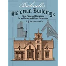 Bicknell's Victorian Buildings: Floor Plans and Elevations for 45 Houses and Other Structures