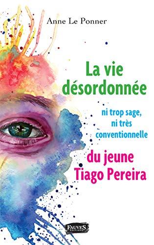 La vie désordonnée ni trop sage ni très conventionnelle du jeune Tiago Perreira (French Edition)
