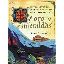 De Oro Y Esmeraldas/Golden Tales: Mitos, Leyendas Y Cuentos Populares De Latinoamerica/Myths, Legends and Popular stories of Latin America