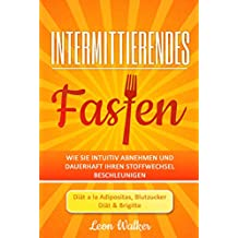 Intermittierendes Fasten: Wie Sie intuitiv abnehmen und dauerhaft Ihren Stoffwechsel beschleunigen - Diät a la Adipositas,  Blutzucker & Brigitte (Inklusive Rezepte)