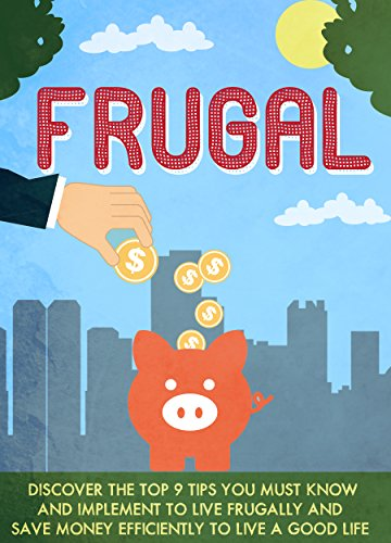 Frugal: Discover The Top 9 Tips You Must Know And Implement To Live Frugally And Save Money Efficiently To Live A Good Life (Frugal living, Frugal living ... Frugal hacks, Frugal living tips)
