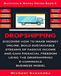 Dropshipping: Discover How to Make Money Online, Build Sustainable Streams of Passive Income and Gain Financial Freedom Using The Dropshipping E-commerce ... Model (Business & Money Series Book 5)