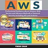 AWS: Professional Guidance About Amazon Web Services and Advance Methods of Network Security Including API and Arduino