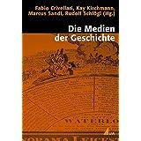Die Medien der Geschichte: Historizität und Medialität in interdisziplinärer Perspektive (Historische Kulturwissenschaften)