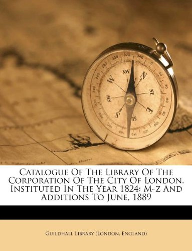 Catalogue Of The Library Of The Corporation Of The City Of London. Instituted In The Year 1824: M-z And Additions To June, 1889