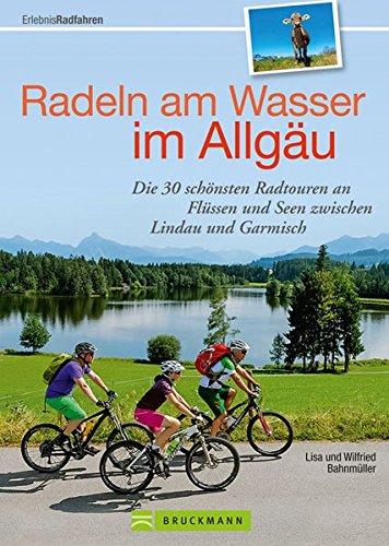 Radeln am Wasser im Allgäu: Die 30 schönsten Radtouren an Flüssen und Seen zwischen Lindau und Garmisch (Erlebnis Rad)