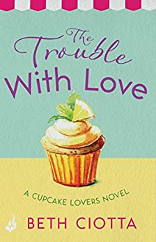 The Trouble With Love (Cupcake Lovers Book 2): A sparkling romance of old flames and new chances by [Ciotta, Beth]