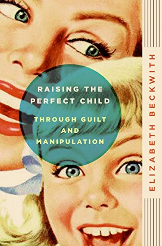 Raising the Perfect Child Through Guilt and Manipulation por Elizabeth Beckwith