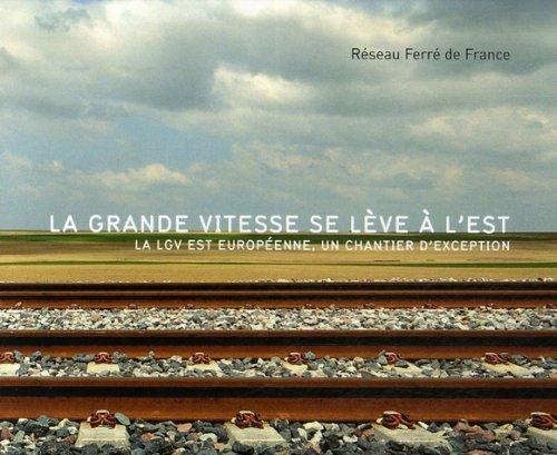La grande vitesse se lève à l'Est : La LGV Est européenne, un chantier d'exception par Réseau ferré de France