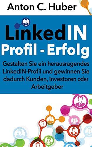 LinkedIN-Profil - Erfolg: Gestalten Sie ein herausragendes LinkedIN-Profil und gewinnen Sie dadurch Kunden, Investoren oder Arbeitgeber.
