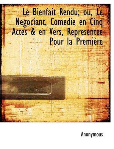 Le Bienfait Rendu; ou, Le Négociant, Comédie en Cinq Actes & en Vers, Représentée Pour la Première