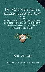 Die Goldene Bulle Kaiser Karls IV, Part 1-2: Entstehung Und Bedeutung Der Goldenen Bulle, Und Urkunden Zu Ihrer Geschichte Und Erlauterung (1908)
