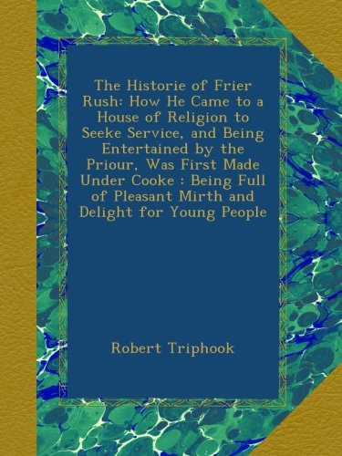 The Historie of Frier Rush: How He Came to a House of Religion to Seeke Service, and Being Entertained by the Priour, Was First Made Under Cooke : ... Pleasant Mirth and Delight for Young People