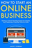 How to Start An Online Business: Starting an Internet Marketing Business for Newbies. Lazy Freelancing & Teaching Online for Profits. (English Edition)