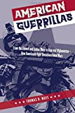 American Guerrillas: From the French and Indian Wars to Iraq and Afghanistan-How Americans Fight Unconventional Wars