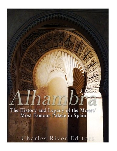 Alhambra: The History and Legacy of the Moors' Most Famous Palace in Spain por Charles River Editors