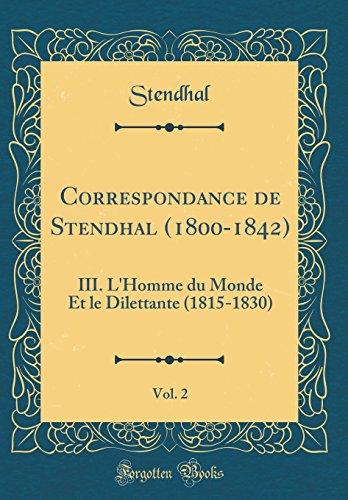 Correspondance de Stendhal (1800-1842), Vol. 2: III. l'Homme Du Monde Et Le Dilettante (1815-1830) (Classic Reprint) par Stendhal Stendhal